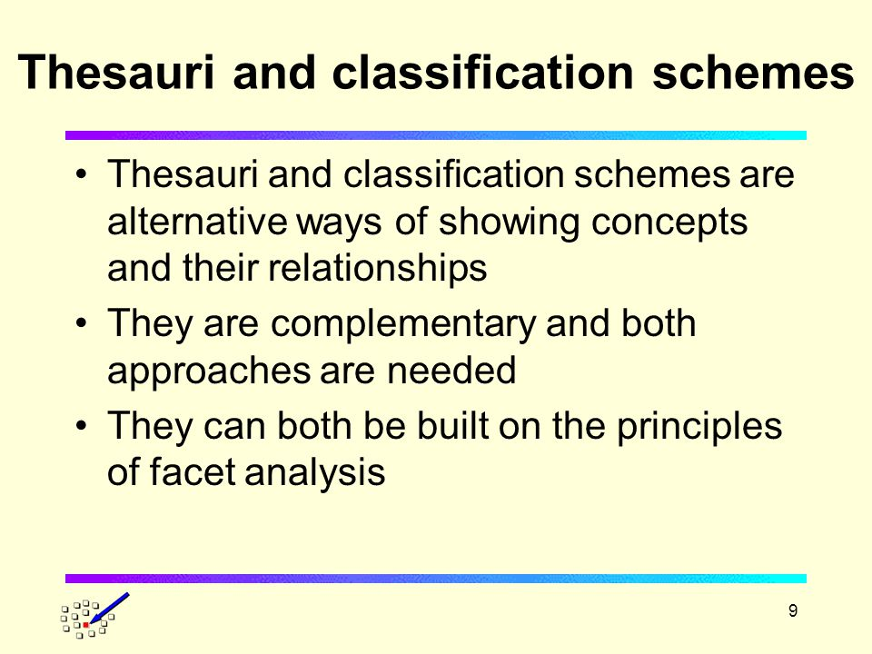 9 Thesauri and classification schemes Thesauri and classification schemes are alternative ways of showing concepts and their relationships They are complementary and both approaches are needed They can both be built on the principles of facet analysis