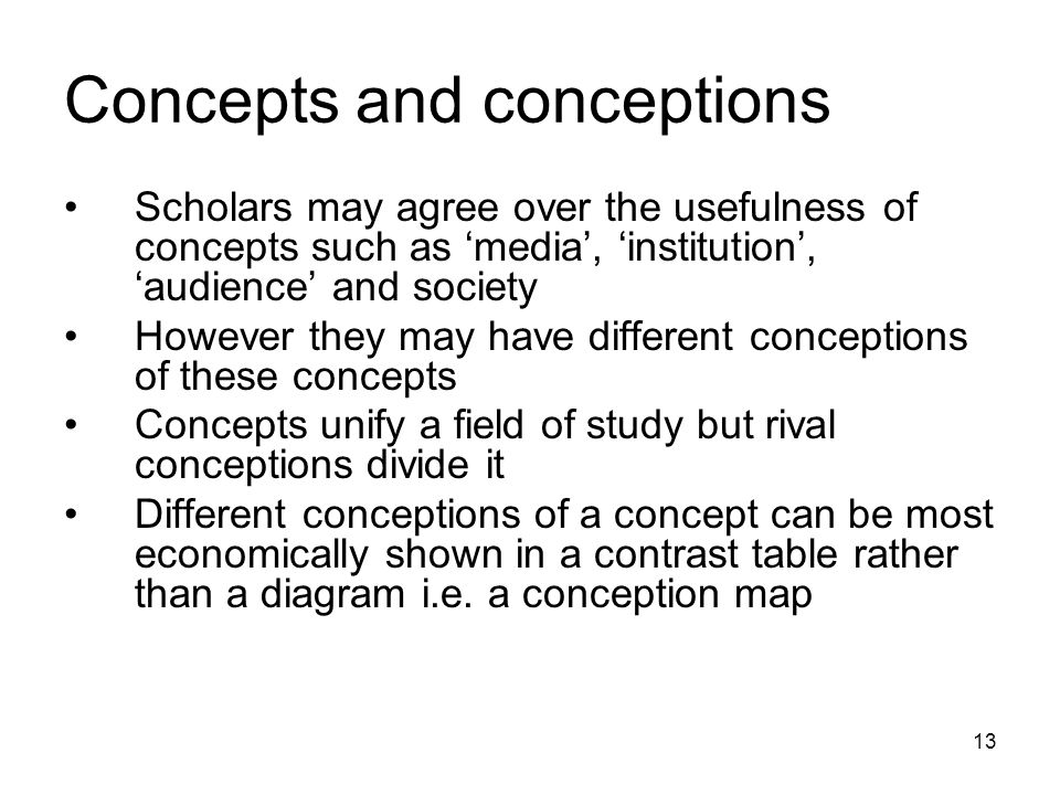 13 Concepts and conceptions Scholars may agree over the usefulness of concepts such as 'media', 'institution', 'audience' and society However they may