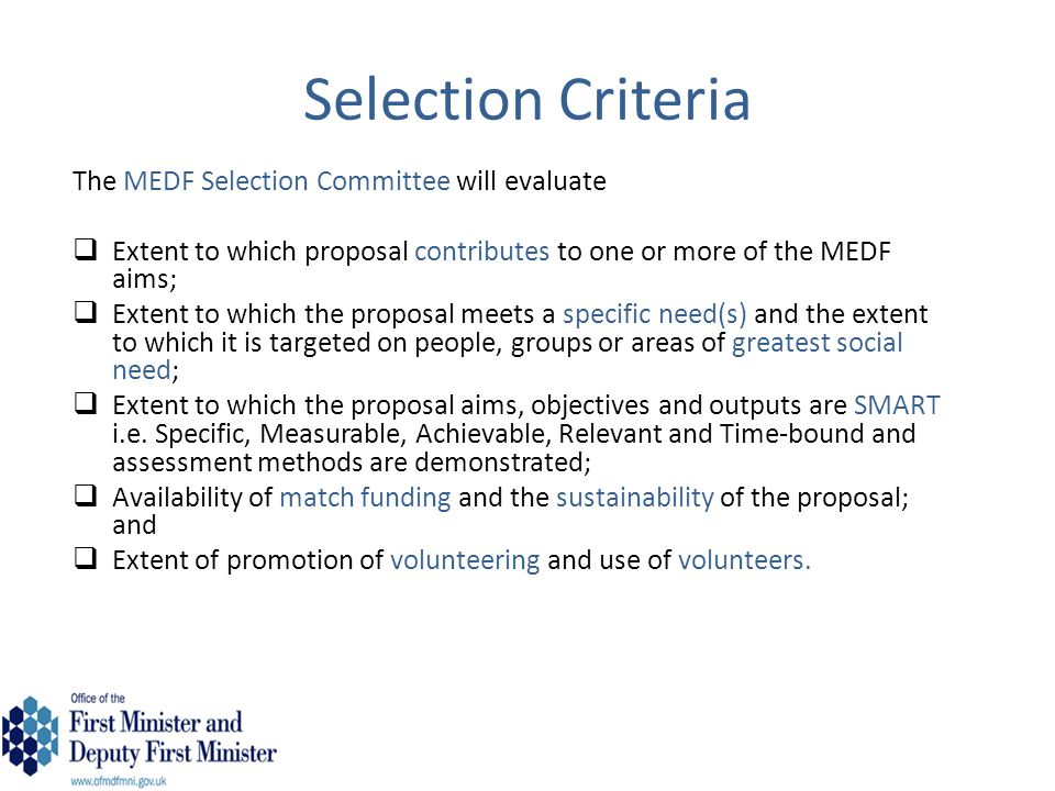 Selection Criteria They will also consider:  Receipt of funding from other sources such as Government Departments, European Programmes or the International Fund for Ireland or other charitable sources;  How the funding sought from OFMDFM will complement funding from other sources; and  Geographical spread of funding and the extent to which it covers Northern Ireland.
