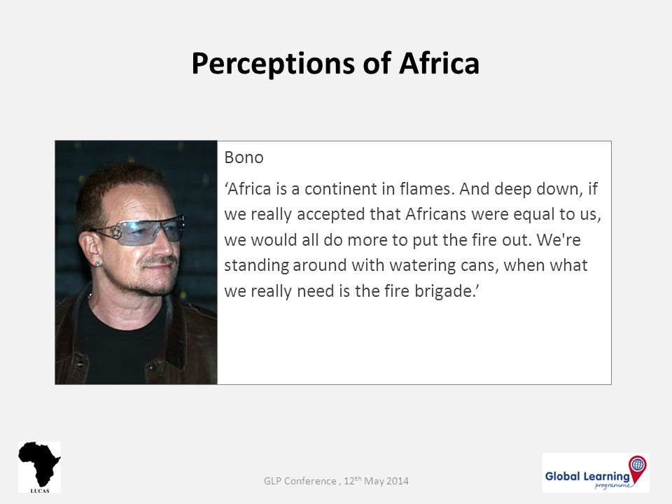 Perceptions of Africa Bono 'Africa is a continent in flames. And deep down, if we really accepted that Africans were equal to us, we would all do more