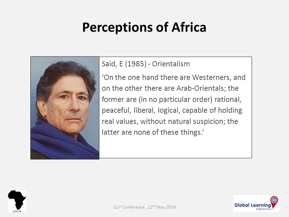 Perceptions of Africa Said, E (1985) - Orientalism 'On the one hand there are Westerners, and on the other there are Arab-Orientals; the former are (i