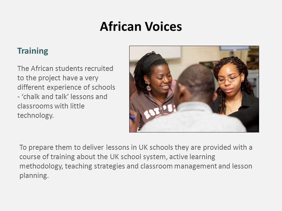 African Voices Training The African students recruited to the project have a very different experience of schools - 'chalk and talk' lessons and class