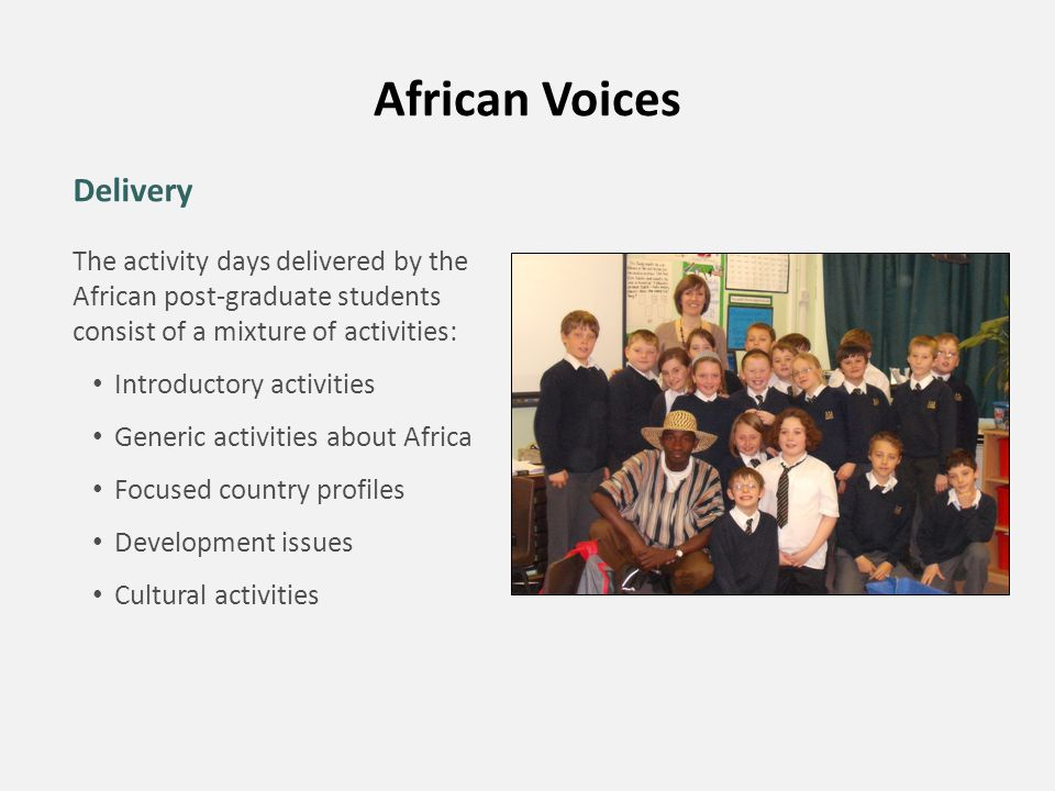 African Voices Delivery The activity days delivered by the African post-graduate students consist of a mixture of activities: Introductory activities