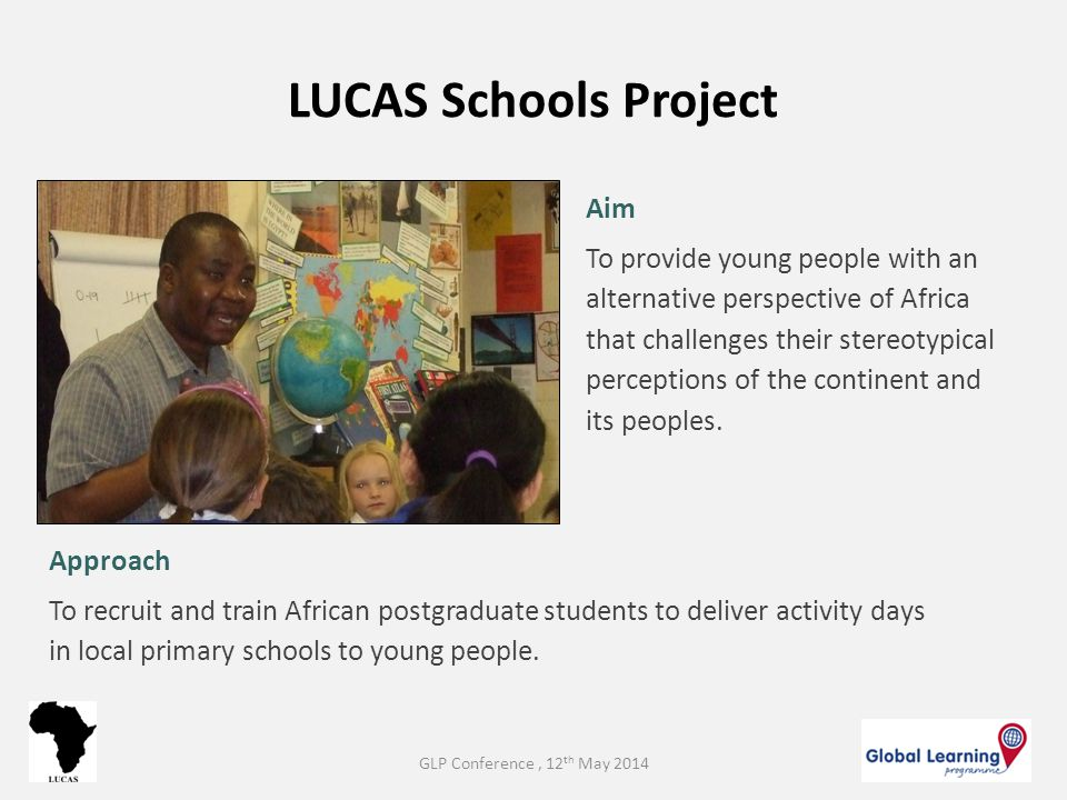 LUCAS Schools Project Aim To provide young people with an alternative perspective of Africa that challenges their stereotypical perceptions of the con