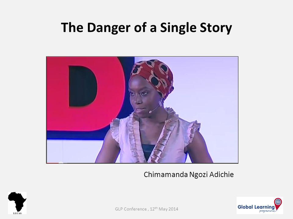 The Danger of a Single Story Chimamanda Ngozi Adichie GLP Conference, 12 th May 2014