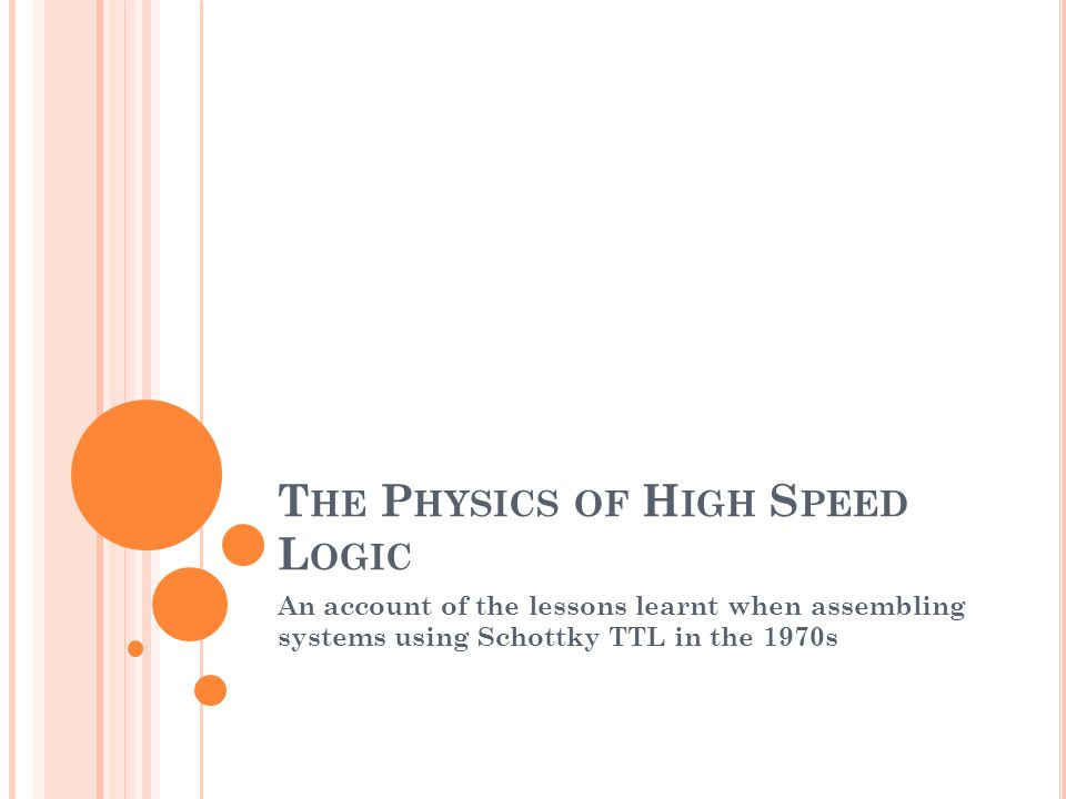 T HE P HYSICS OF H IGH S PEED L OGIC An account of the lessons learnt when assembling systems using Schottky TTL in the 1970s