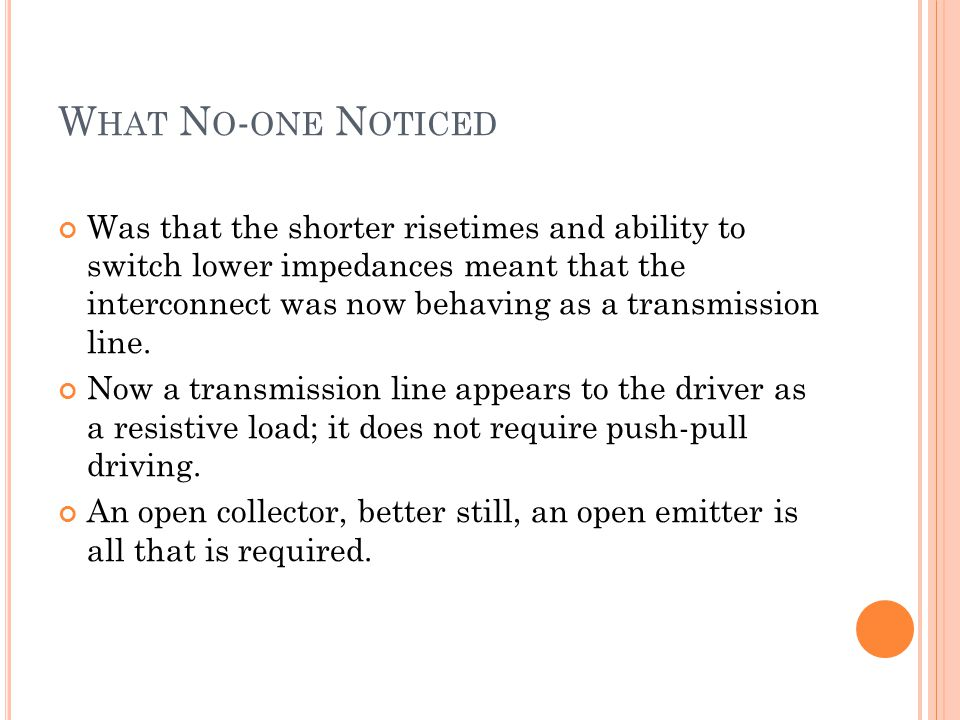 W HAT N O - ONE N OTICED Was that the shorter risetimes and ability to switch lower impedances meant that the interconnect was now behaving as a transmission line.