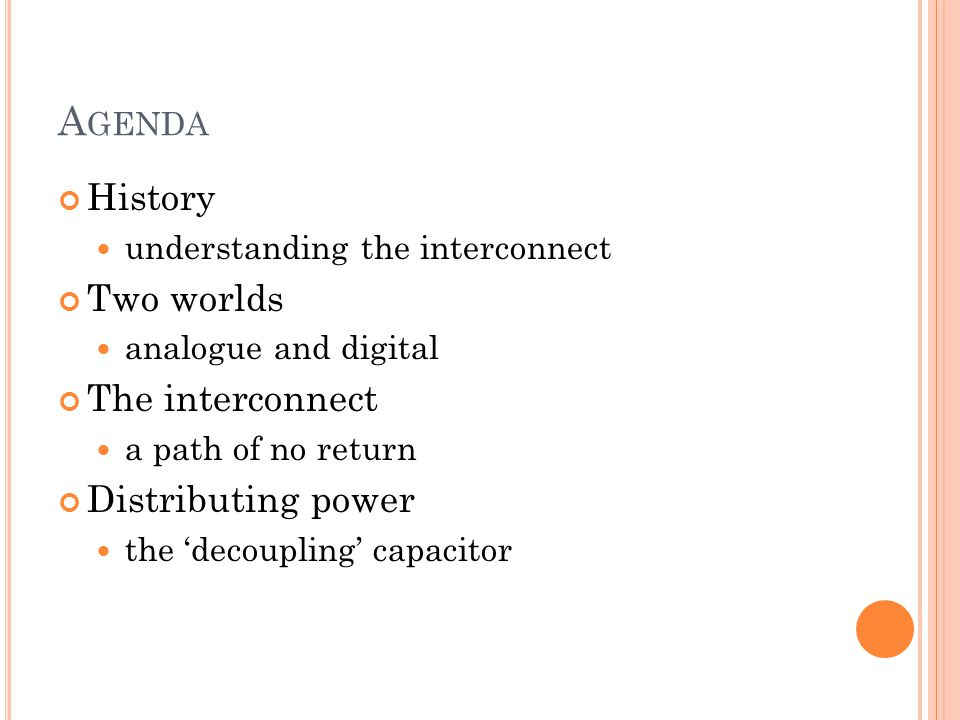 A GENDA History understanding the interconnect Two worlds analogue and digital The interconnect a path of no return Distributing power the 'decoupling' capacitor