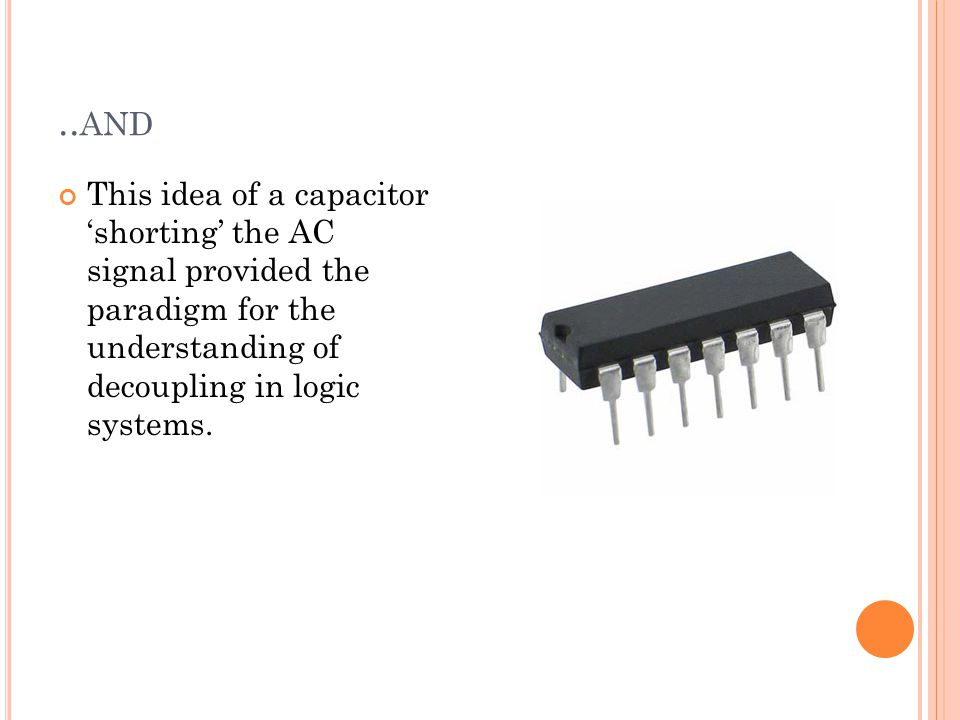 .. AND This idea of a capacitor 'shorting' the AC signal provided the paradigm for the understanding of decoupling in logic systems.
