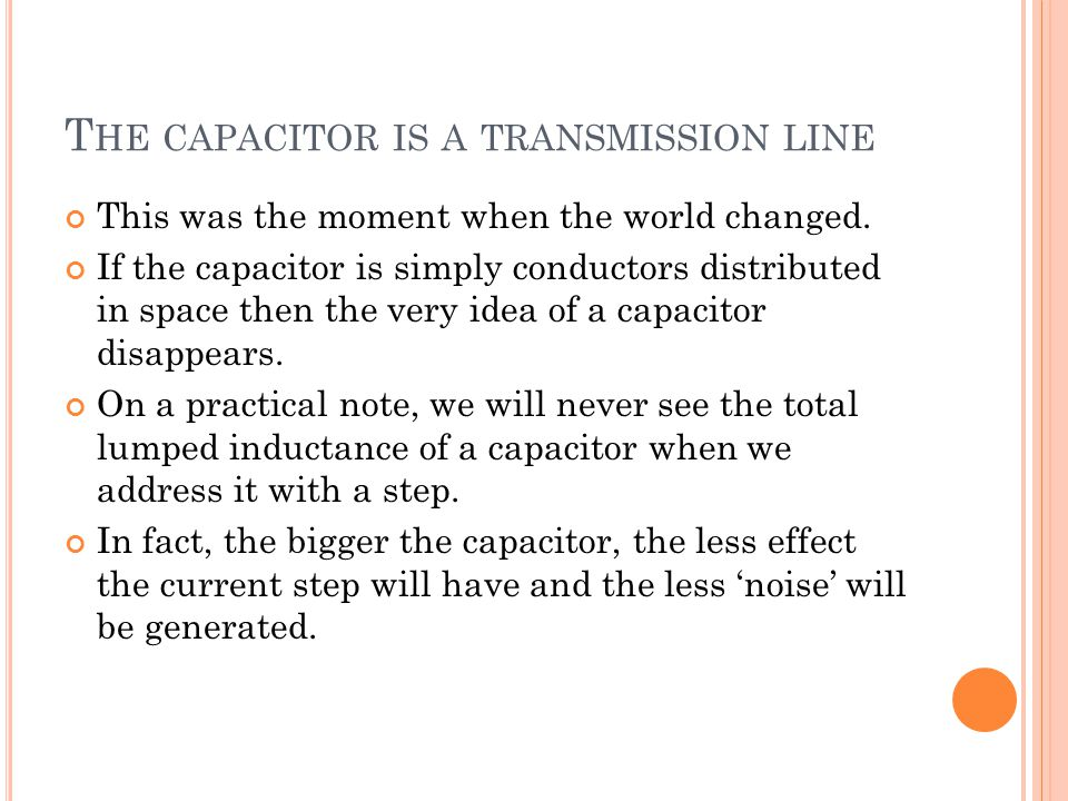 T HE CAPACITOR IS A TRANSMISSION LINE This was the moment when the world changed. If the capacitor is simply conductors distributed in space then the