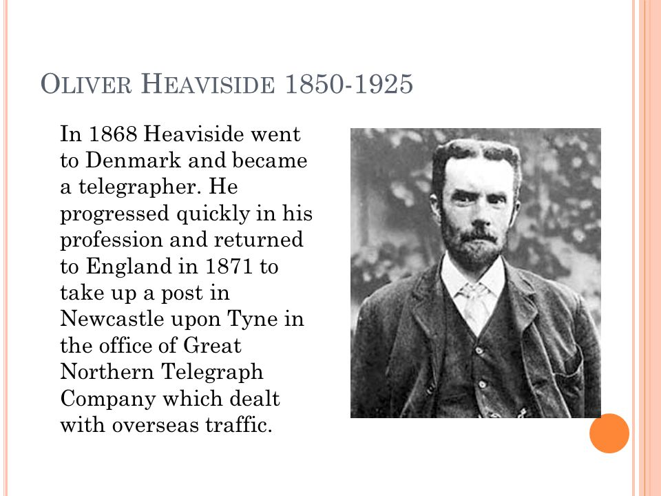 O LIVER H EAVISIDE 1850-1925 In 1868 Heaviside went to Denmark and became a telegrapher.