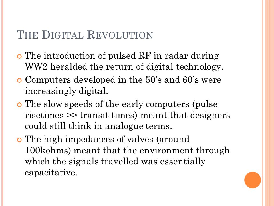 T HE D IGITAL R EVOLUTION The introduction of pulsed RF in radar during WW2 heralded the return of digital technology.