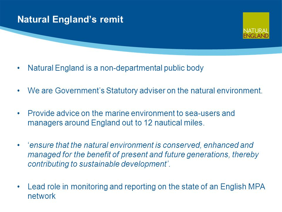 Natural England's remit Natural England is a non-departmental public body We are Government's Statutory adviser on the natural environment.