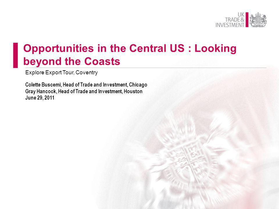 Opportunities in the Central US : Looking beyond the Coasts Colette Buscemi, Head of Trade and Investment, Chicago Gray Hancock, Head of Trade and Inv
