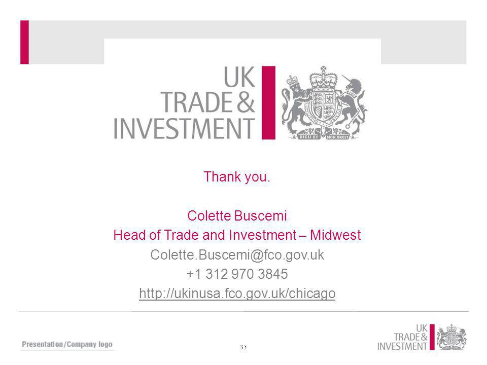 35 Thank you. Colette Buscemi Head of Trade and Investment – Midwest Colette.Buscemi@fco.gov.uk +1 312 970 3845 http://ukinusa.fco.gov.uk/chicago