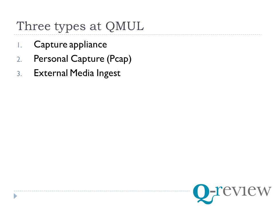 Three types at QMUL 1. Capture appliance 2. Personal Capture (Pcap) 3. External Media Ingest