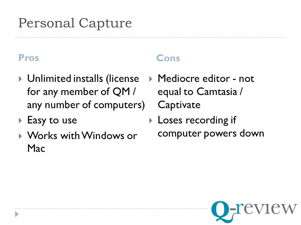 Personal Capture Pros Cons  Unlimited installs (license for any member of QM / any number of computers)  Easy to use  Works with Windows or Mac  Mediocre editor - not equal to Camtasia / Captivate  Loses recording if computer powers down
