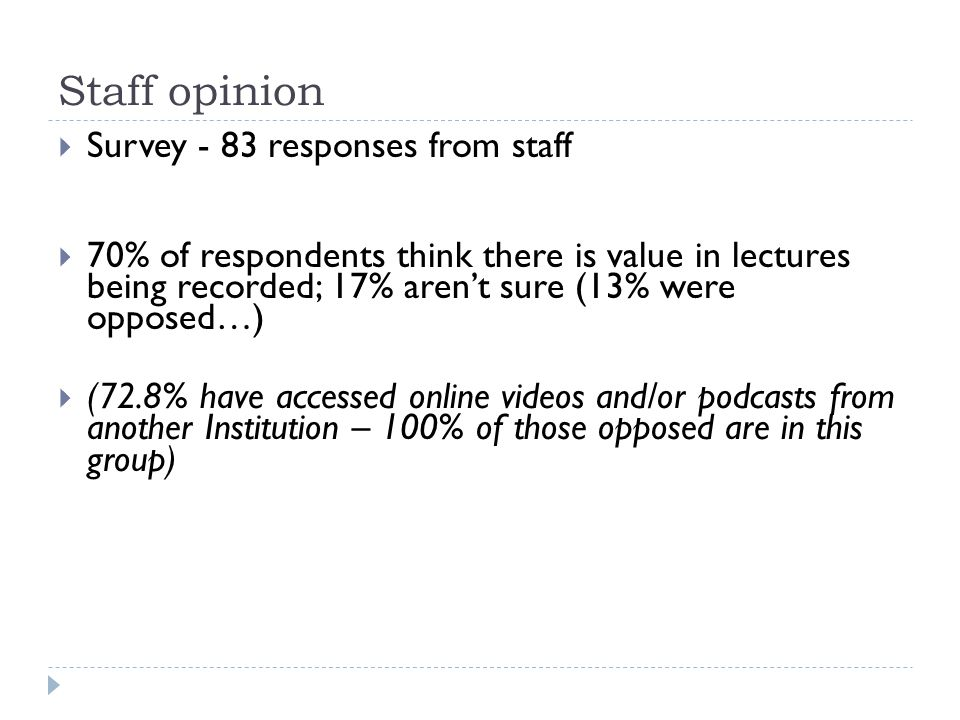  Survey - 83 responses from staff  70% of respondents think there is value in lectures being recorded; 17% aren't sure (13% were opposed…)  (72.8% have accessed online videos and/or podcasts from another Institution – 100% of those opposed are in this group) Staff opinion