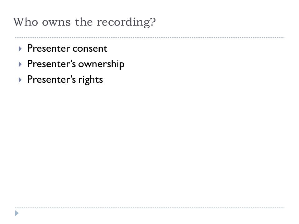 Who owns the recording?  Presenter consent  Presenter's ownership  Presenter's rights