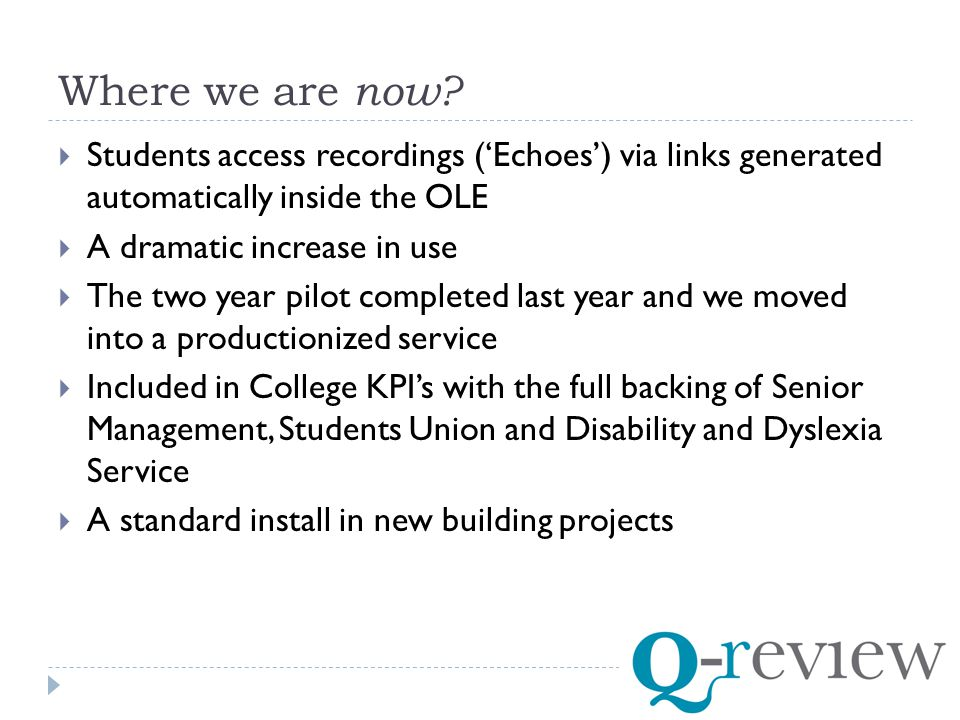  Students access recordings ('Echoes') via links generated automatically inside the OLE  A dramatic increase in use  The two year pilot completed last year and we moved into a productionized service  Included in College KPI's with the full backing of Senior Management, Students Union and Disability and Dyslexia Service  A standard install in new building projects Where we are now