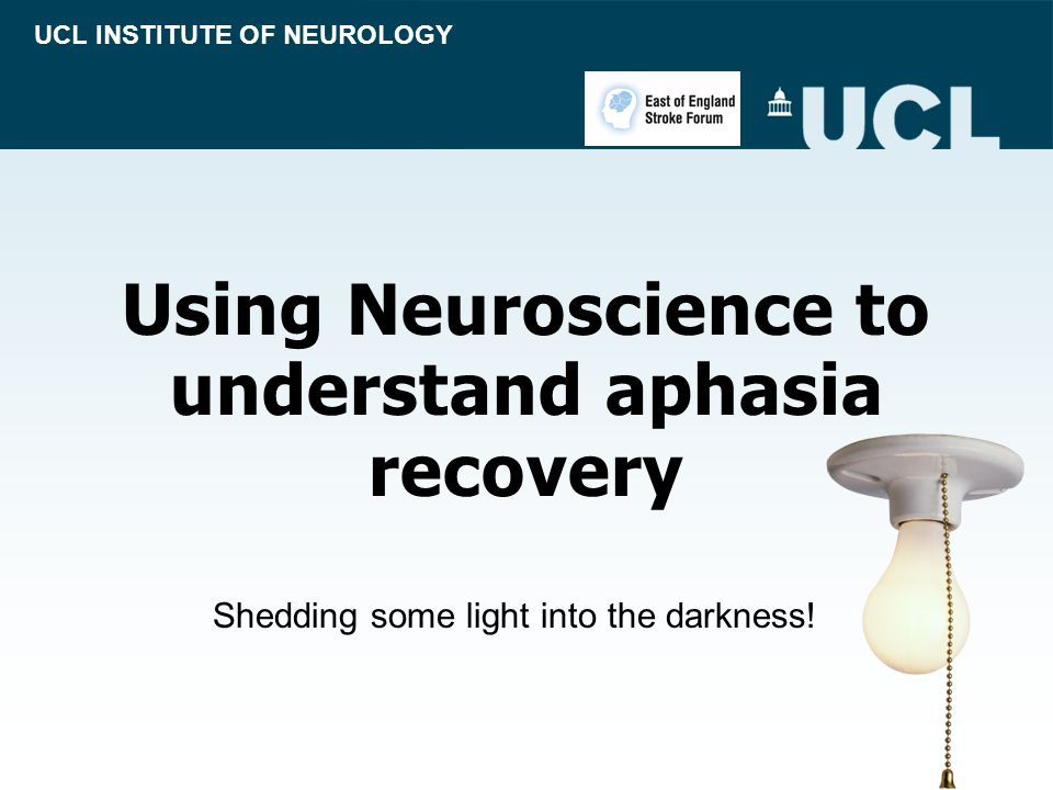 Using Neuroscience to understand aphasia recovery UCL INSTITUTE OF NEUROLOGY Shedding some light into the darkness!