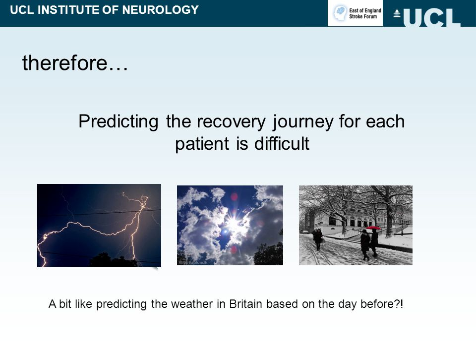 UCL INSTITUTE OF NEUROLOGY therefore… Predicting the recovery journey for each patient is difficult A bit like predicting the weather in Britain based