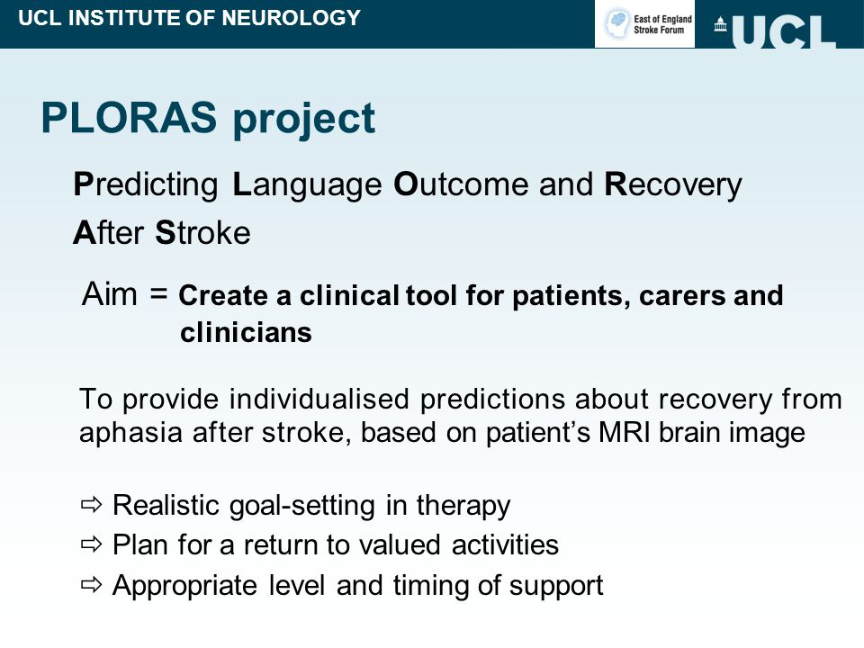 UCL INSTITUTE OF NEUROLOGY PLORAS project Predicting Language Outcome and Recovery After Stroke Aim = Create a clinical tool for patients, carers and clinicians To provide individualised predictions about recovery from aphasia after stroke, based on patient's MRI brain image  Realistic goal-setting in therapy  Plan for a return to valued activities  Appropriate level and timing of support
