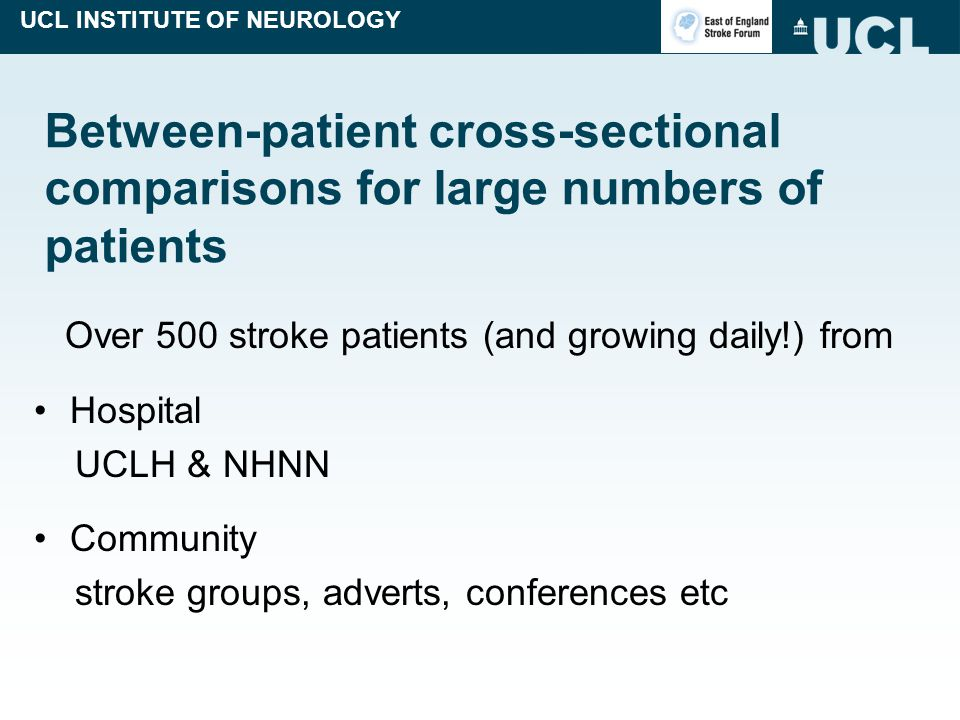 UCL INSTITUTE OF NEUROLOGY Between-patient cross-sectional comparisons for large numbers of patients Over 500 stroke patients (and growing daily!) from Hospital UCLH & NHNN Community stroke groups, adverts, conferences etc