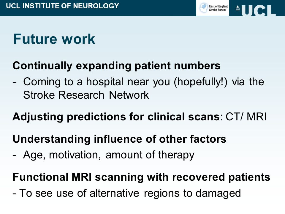 UCL INSTITUTE OF NEUROLOGY Future work Continually expanding patient numbers -Coming to a hospital near you (hopefully!) via the Stroke Research Netwo