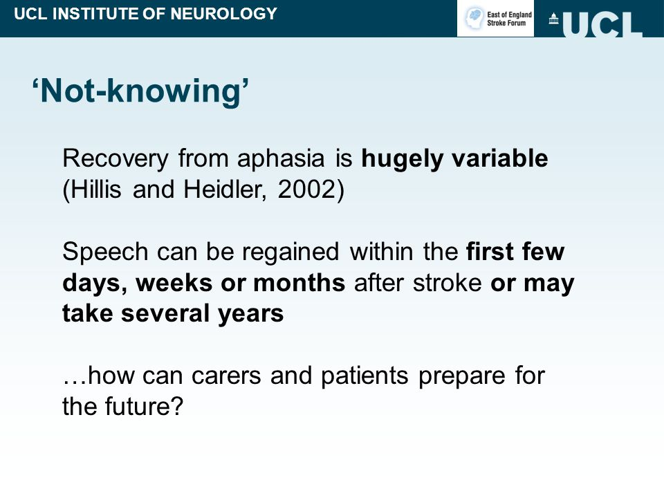 UCL INSTITUTE OF NEUROLOGY 'Not-knowing' Recovery from aphasia is hugely variable (Hillis and Heidler, 2002) Speech can be regained within the first few days, weeks or months after stroke or may take several years …how can carers and patients prepare for the future