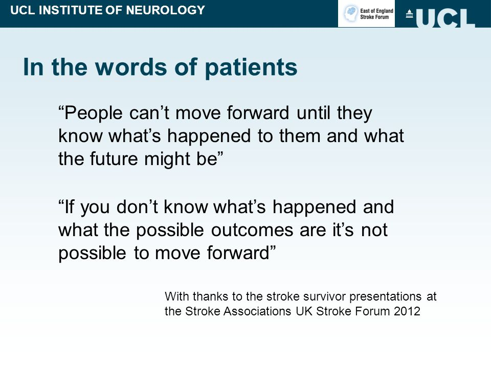UCL INSTITUTE OF NEUROLOGY In the words of patients People can't move forward until they know what's happened to them and what the future might be If you don't know what's happened and what the possible outcomes are it's not possible to move forward With thanks to the stroke survivor presentations at the Stroke Associations UK Stroke Forum 2012