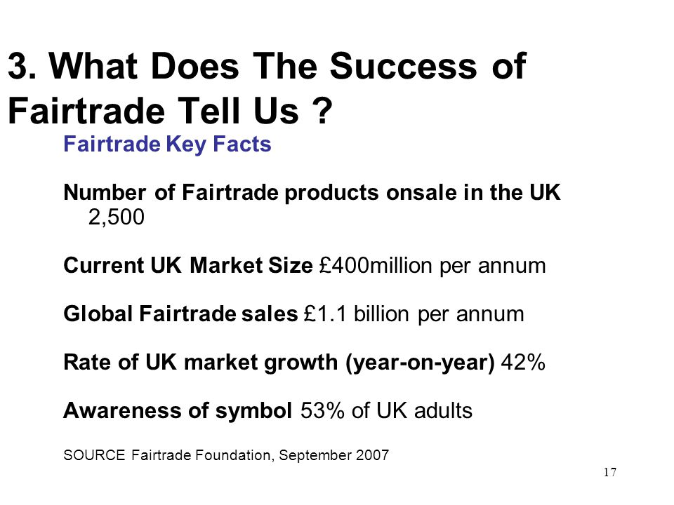 17 3. What Does The Success of Fairtrade Tell Us ? Fairtrade Key Facts Number of Fairtrade products onsale in the UK 2,500 Current UK Market Size £400