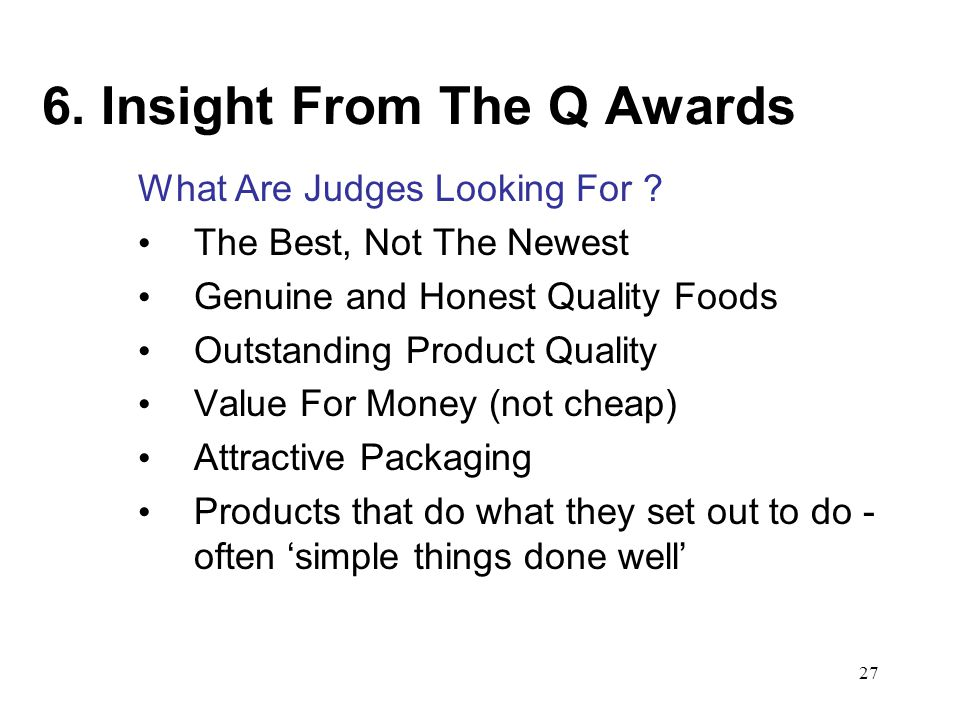 27 6. Insight From The Q Awards What Are Judges Looking For ? The Best, Not The Newest Genuine and Honest Quality Foods Outstanding Product Quality Va