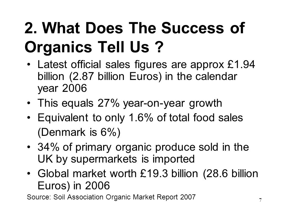 7 2. What Does The Success of Organics Tell Us ? Latest official sales figures are approx £1.94 billion (2.87 billion Euros) in the calendar year 2006