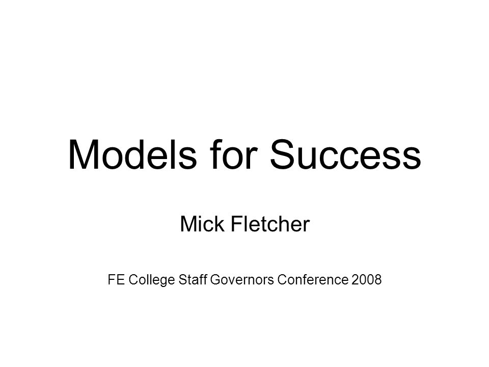 Models for Success Mick Fletcher FE College Staff Governors Conference 2008
