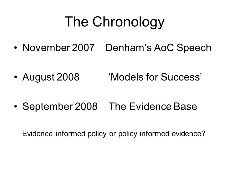 The Chronology November 2007 Denham's AoC Speech August 2008 'Models for Success' September 2008 The Evidence Base Evidence informed policy or policy