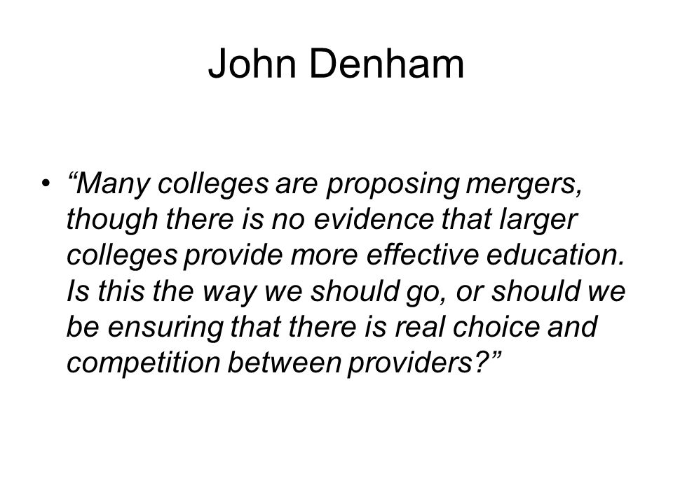 John Denham Many colleges are proposing mergers, though there is no evidence that larger colleges provide more effective education.