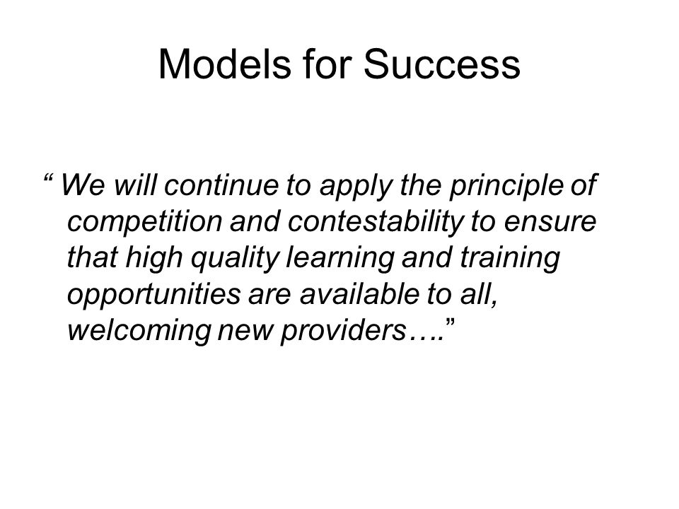 Models for Success We will continue to apply the principle of competition and contestability to ensure that high quality learning and training opportunities are available to all, welcoming new providers….