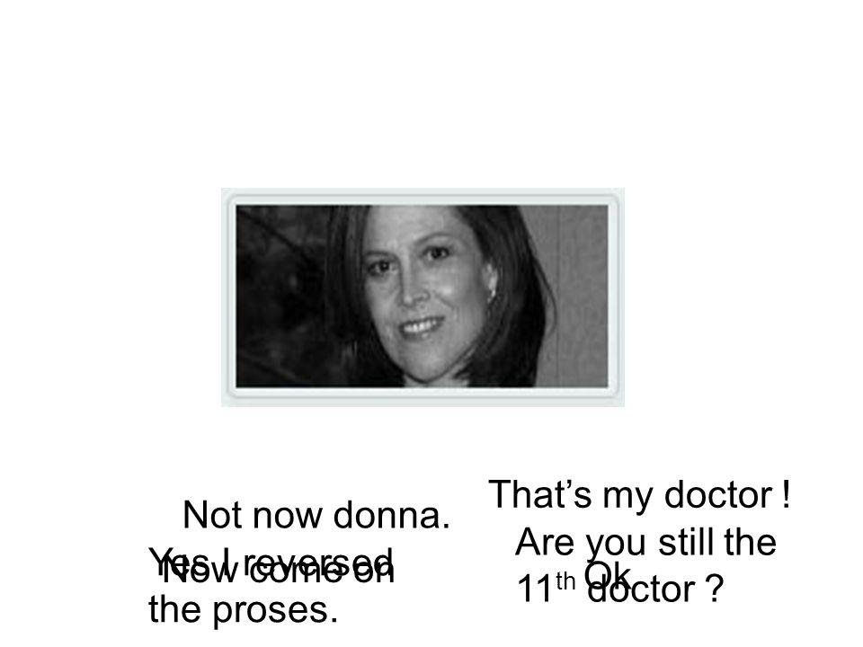 That's my doctor . Not now donna. Are you still the 11 th doctor .