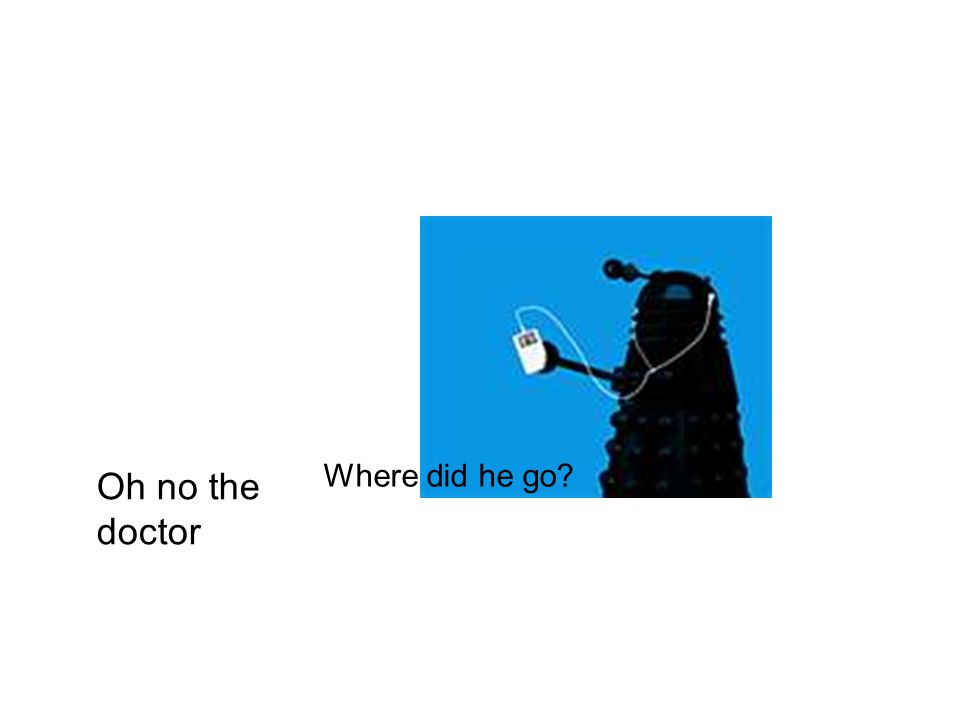 Oh no the doctor Where did he go
