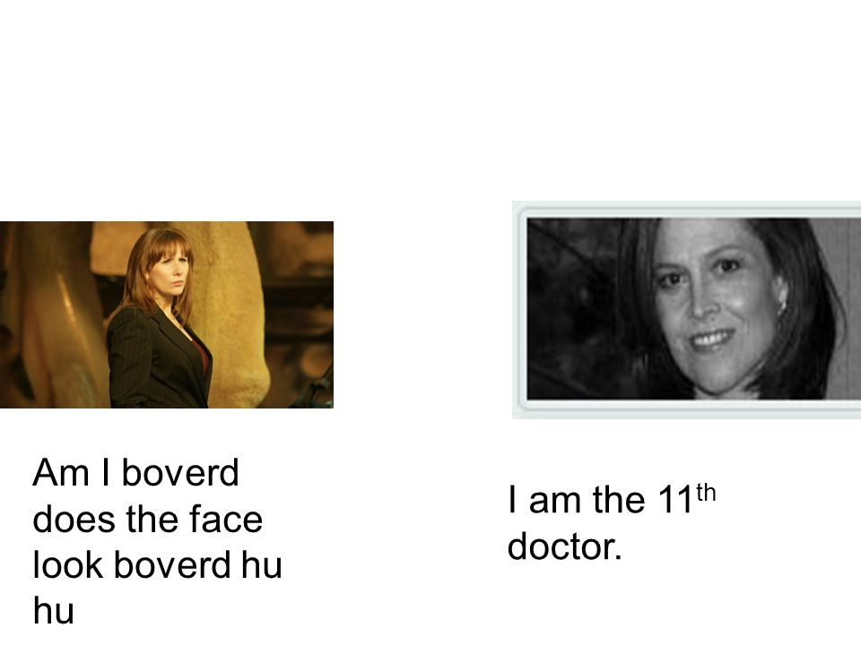 I am the 11 th doctor. Am I boverd does the face look boverd hu hu