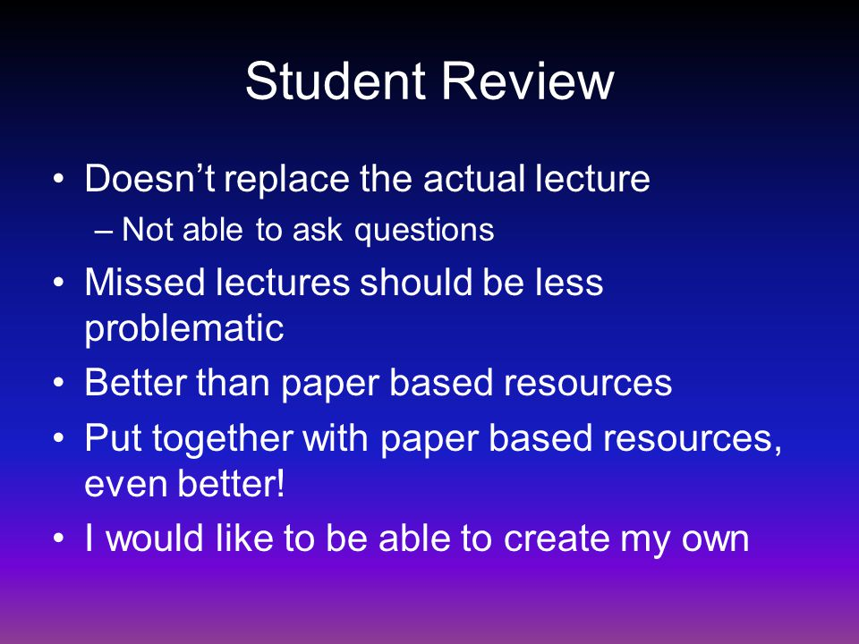 Student Review Doesn't replace the actual lecture –Not able to ask questions Missed lectures should be less problematic Better than paper based resour