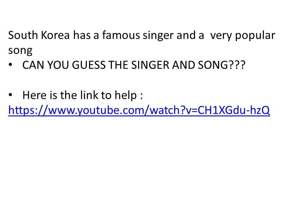 South Korea has a famous singer and a very popular song CAN YOU GUESS THE SINGER AND SONG .