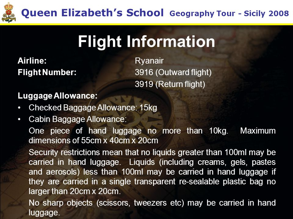 Queen Elizabeth's School Geography Tour - Sicily 2008 Flight Information Airline: Ryanair Flight Number: 3916 (Outward flight) 3919 (Return flight) Luggage Allowance: Checked Baggage Allowance: 15kg Cabin Baggage Allowance: One piece of hand luggage no more than 10kg.