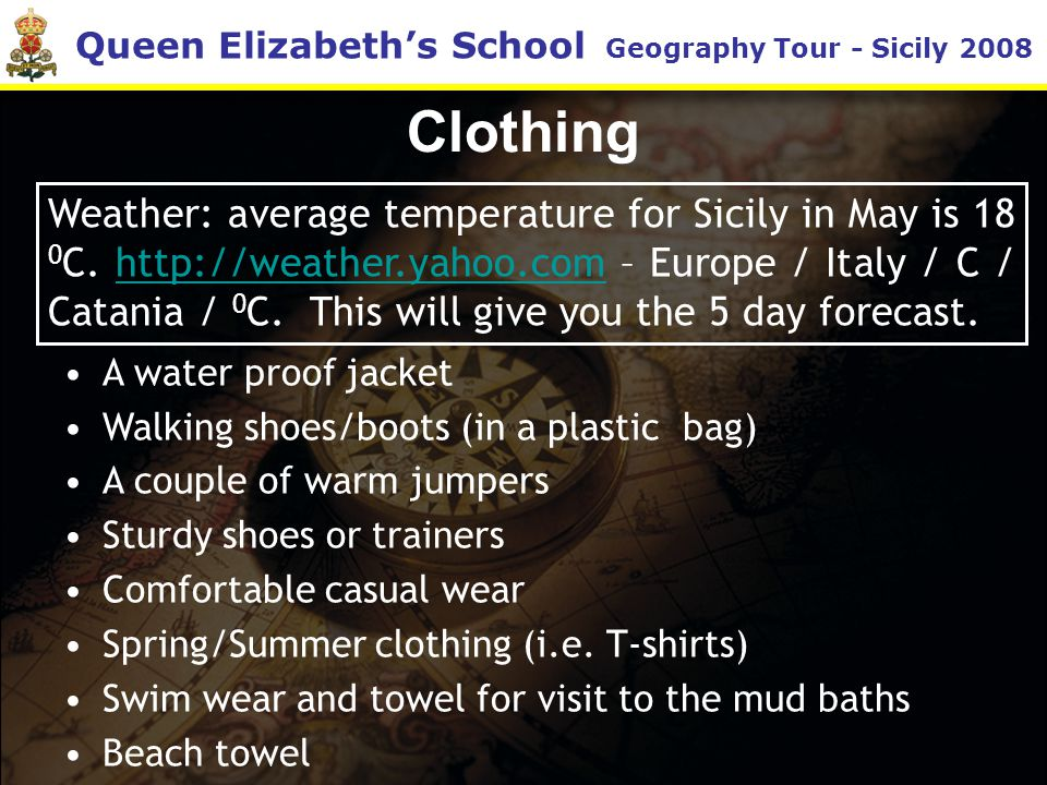 Queen Elizabeth's School Geography Tour - Sicily 2008 Clothing A water proof jacket Walking shoes/boots (in a plastic bag) A couple of warm jumpers Sturdy shoes or trainers Comfortable casual wear Spring/Summer clothing (i.e.