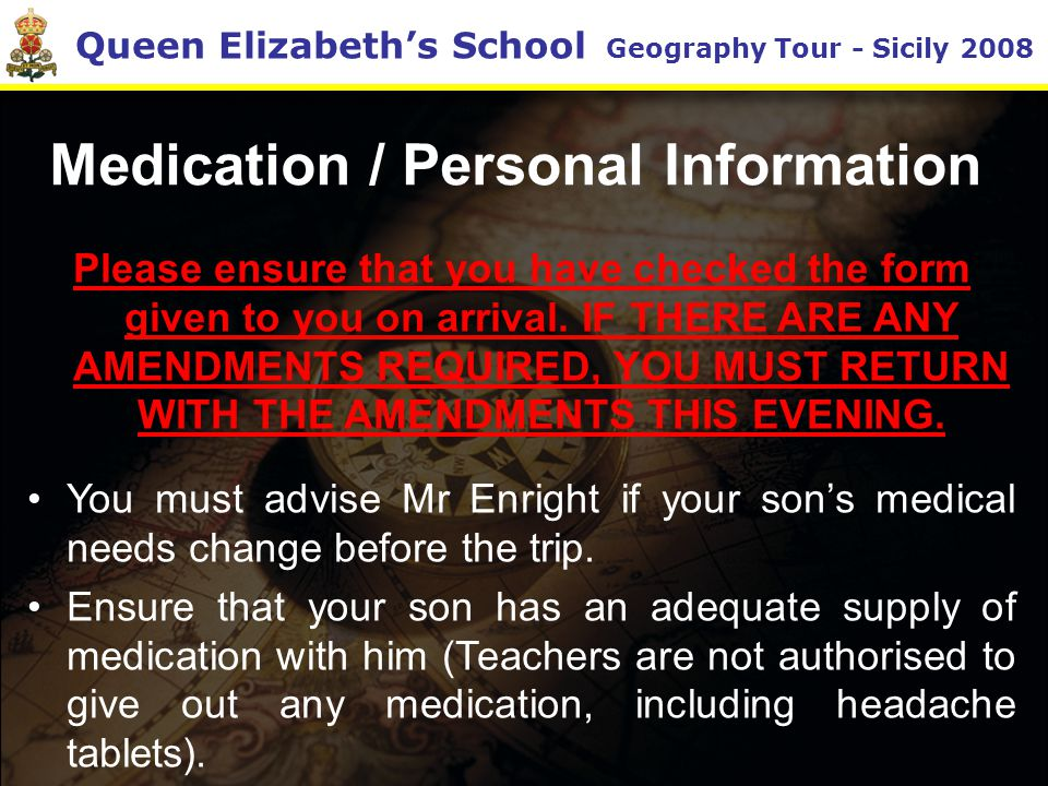 Queen Elizabeth's School Geography Tour - Sicily 2008 Medication / Personal Information Please ensure that you have checked the form given to you on arrival.