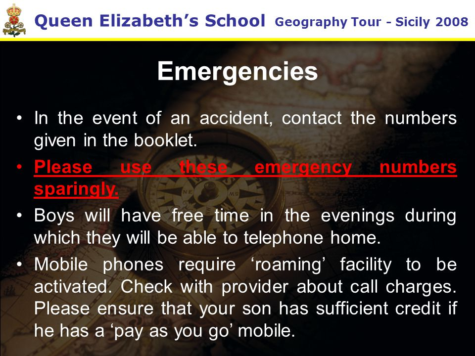 Queen Elizabeth's School Geography Tour - Sicily 2008 Emergencies In the event of an accident, contact the numbers given in the booklet.
