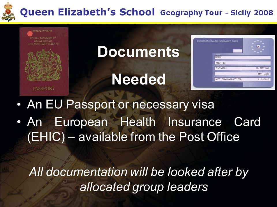 Queen Elizabeth's School Geography Tour - Sicily 2008 Documents Needed An EU Passport or necessary visa An European Health Insurance Card (EHIC) – available from the Post Office All documentation will be looked after by allocated group leaders
