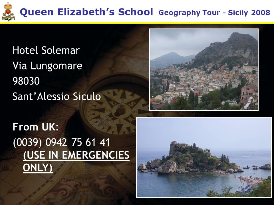 Queen Elizabeth's School Geography Tour - Sicily 2008 Hotel Solemar Via Lungomare 98030 Sant'Alessio Siculo From UK: (0039) 0942 75 61 41 (USE IN EMERGENCIES ONLY)