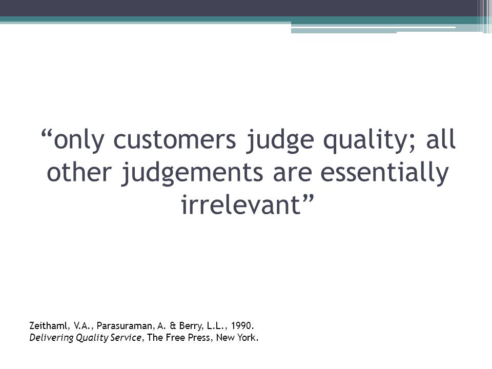 only customers judge quality; all other judgements are essentially irrelevant Zeithaml, V.A., Parasuraman, A.
